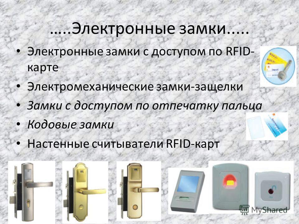 …..Электронные замки..... Электронные замки с доступом по RFID- карте Электромеханические замки-защелки Замки с доступом по отпечатку пальца Кодовые замки Настенные считыватели RFID-карт