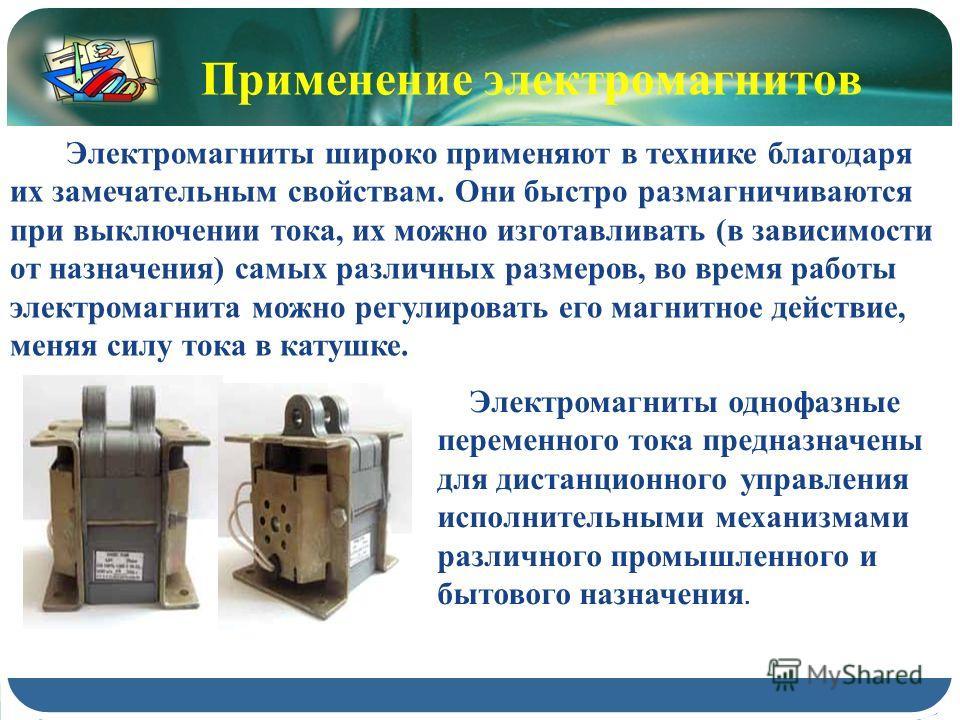 Применение электромагнитов Электромагниты однофазные переменного тока предназначены для дистанционного управления исполнительными механизмами различного промышленного и бытового назначения. Электромагниты широко применяют в технике благодаря их замеч