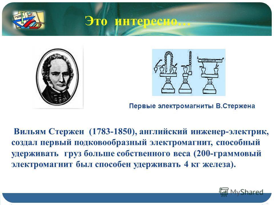 Вильям Стержен (1783-1850), английский инженер-электрик, создал первый подковообразный электромагнит, способный удерживать груз больше собственного веса (200-граммовый электромагнит был способен удерживать 4 кг железа). Первые электромагниты В.Стерже