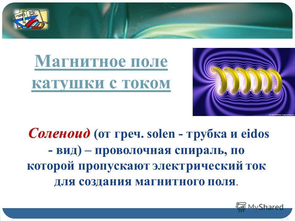 Соленоид Соленоид (от греч. solen - трубка и eidos - вид) – проволочная спираль, по которой пропускают электрический ток для создания магнитного поля. Магнитное поле катушки с током