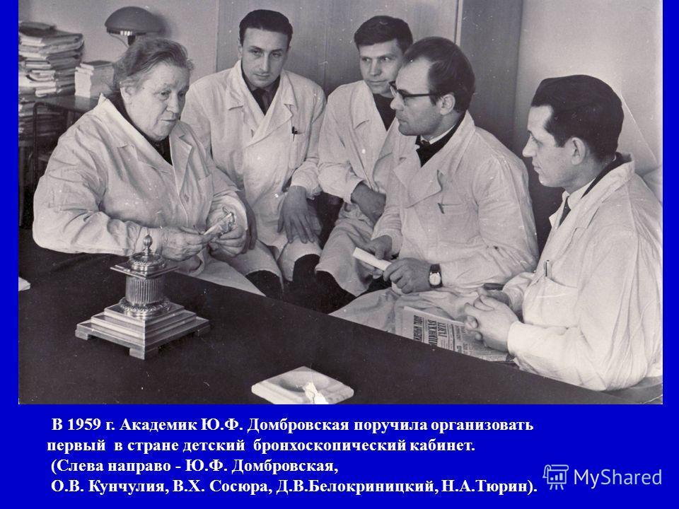 В 1959 г. Академик Ю.Ф. Домбровская поручила организовать первый в стране детский бронхоскопический кабинет. (Слева направо - Ю.Ф. Домбровская, О.В. Кунчулия, В.Х. Сосюра, Д.В.Белокриницкий, Н.А.Тюрин).