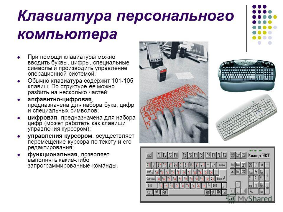 Клавиатура персонального компьютера При помощи клавиатуры можно вводить буквы, цифры, специальные символы и производить управление операционной системой. Обычно клавиатура содержит 101-105 клавиш. По структуре ее можно разбить на несколько частей: ал