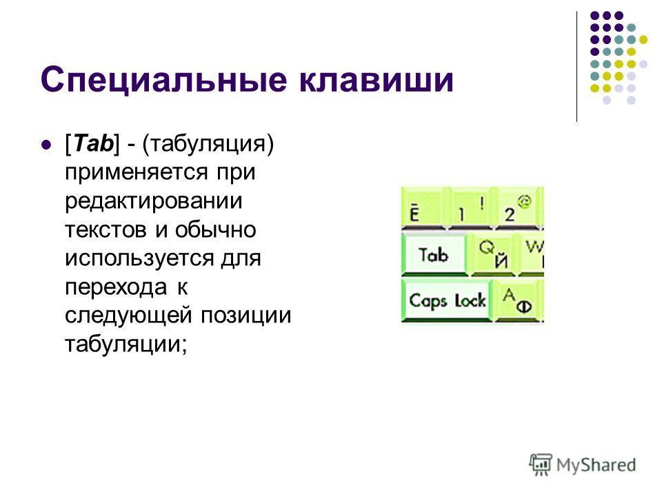Специальные клавиши [Tab] - (табуляция) применяется при редактировании текстов и обычно используется для перехода к следующей позиции табуляции;