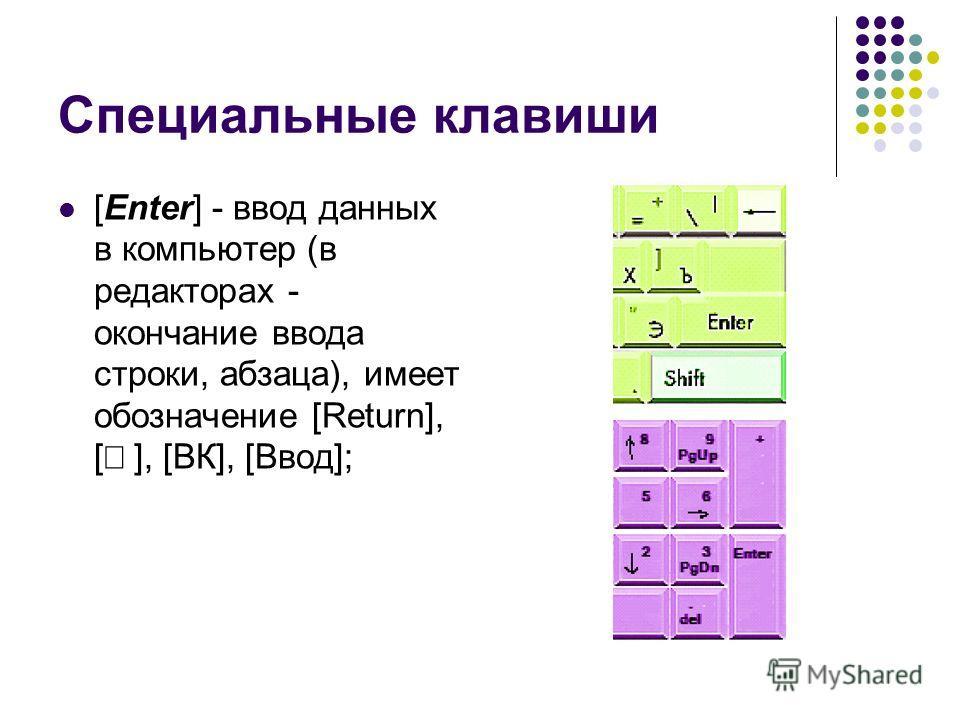 Специальные клавиши [Enter] - ввод данных в компьютер (в редакторах - окончание ввода строки, абзаца), имеет обозначение [Return], [ ], [ВК], [Ввод];