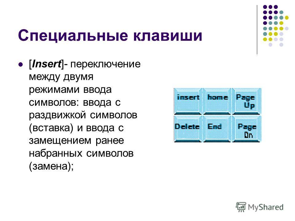 Специальные клавиши [Insert]- переключение между двумя режимами ввода символов: ввода с раздвижкой символов (вставка) и ввода с замещением ранее набранных символов (замена);