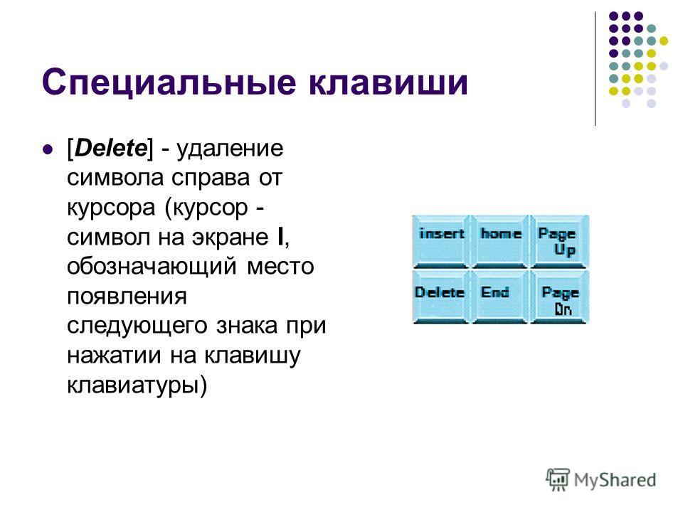 Специальные клавиши [Delete] - удаление символа справа от курсора (курсор - символ на экране I, обозначающий место появления следующего знака при нажатии на клавишу клавиатуры)