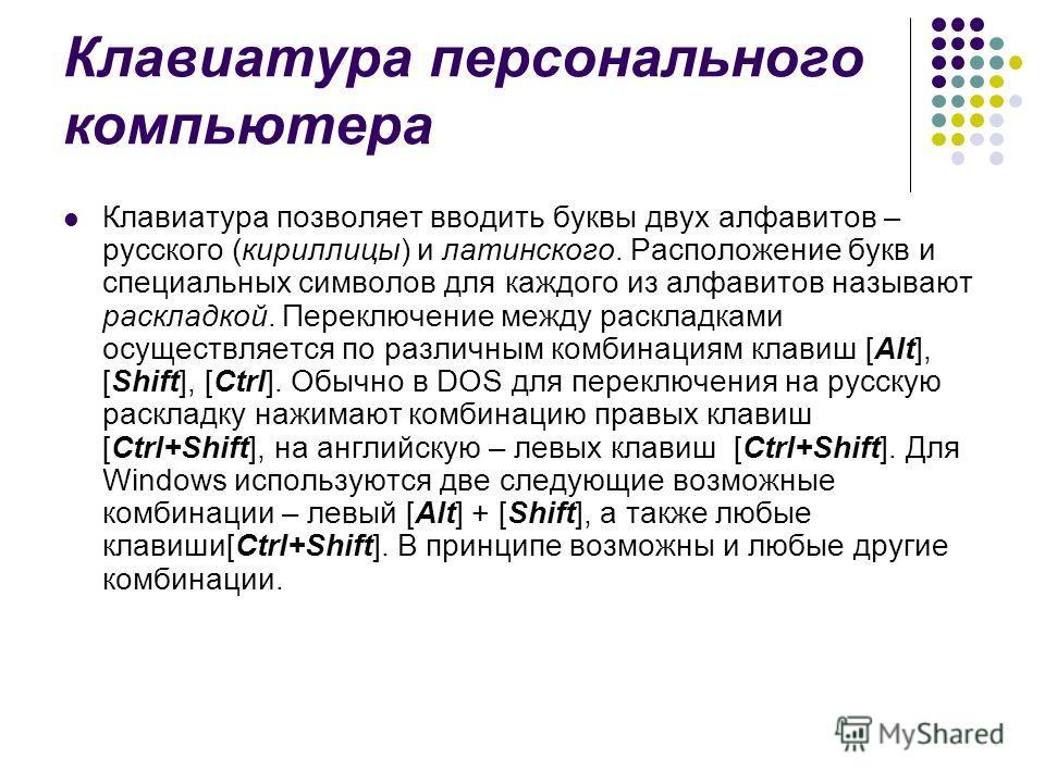 Клавиатура персонального компьютера Клавиатура позволяет вводить буквы двух алфавитов – русского (кириллицы) и латинского. Расположение букв и специальных символов для каждого из алфавитов называют раскладкой. Переключение между раскладками осуществл