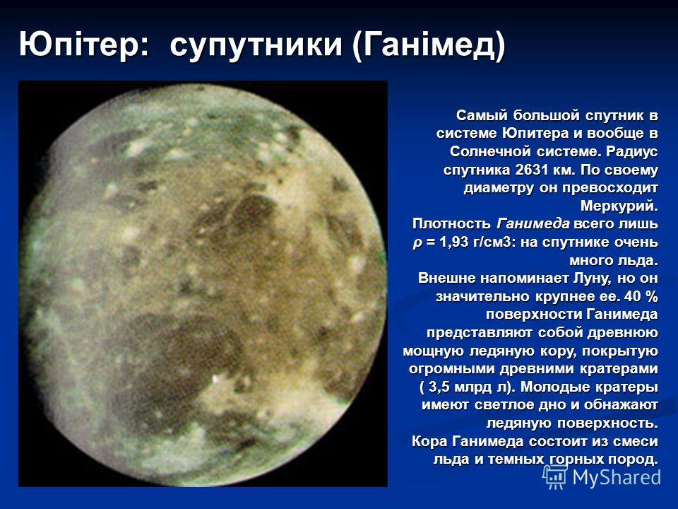 Самый большой спутник в системе Юпитера и вообще в Солнечной системе. Радиус спутника 2631 км. По своему диаметру он превосходит Меркурий. Плотность Ганимеда всего лишь ρ = 1,93 г/см3: на спутнике очень много льда. Внешне напоминает Луну, но он значи
