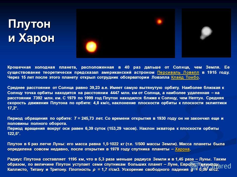 Плутон и Харон Крошечная холодная планета, расположенная в 40 раз дальше от Солнца, чем Земля. Ее существование теоретически предсказал американский астроном Персиваль Ловелл в 1915 году. Через 15 лет после этого планету открыл сотрудник обсерватории