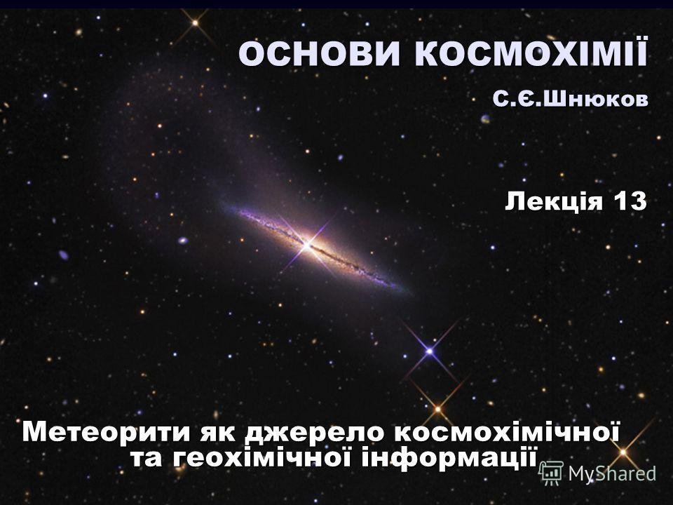 Метеорити як джерело космохімічної та геохімічної інформації ОСНОВИ КОСМОХІМІЇ С.Є.Шнюков Лекція 13