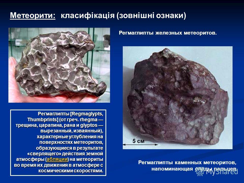Регмаглипты железных метеоритов. Регмаглипты каменных метеоритов, напоминающая следы пальцев Регмаглипты [Regmaglypts, Thumbprints] (от греч. rhegma трещина, царапина, рана и glyptos вырезанный, изваянный), характерные углубления на поверхностях мете