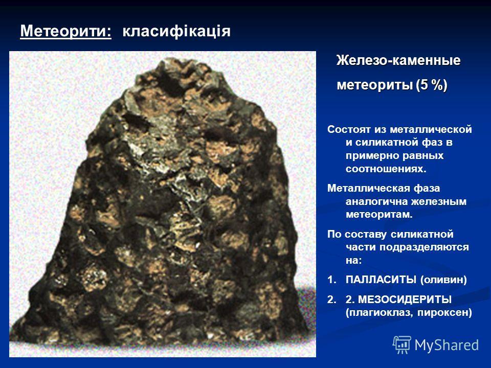 Метеорити: класифікація Состоят из металлической и силикатной фаз в примерно равных соотношениях. Металлическая фаза аналогична железным метеоритам. По составу силикатной части подразделяются на: 1. 1.ПАЛЛАСИТЫ (оливин) 2. 2.2. МЕЗОСИДЕРИТЫ (плагиокл