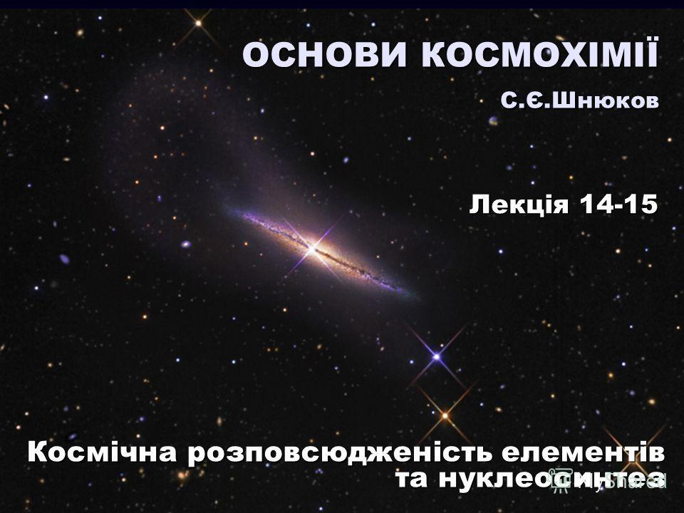 Космічна розповсюдженість елементів та нуклеосинтез ОСНОВИ КОСМОХІМІЇ С.Є.Шнюков Лекція 14-15