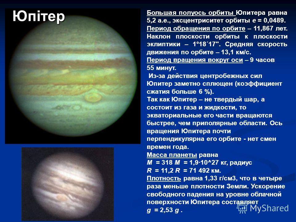 Большая полуось орбиты Юпитера равна 5,2 а.е., эксцентриситет орбиты е = 0,0489. Период обращения по орбите – 11,867 лет. Наклон плоскости орбиты к плоскости эклиптики – 1°18´17