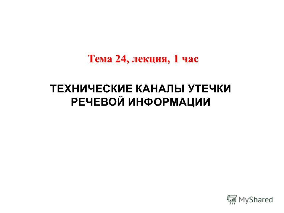 ТЕХНИЧЕСКИЕ КАНАЛЫ УТЕЧКИ РЕЧЕВОЙ ИНФОРМАЦИИ Тема 24, лекция, 1 час