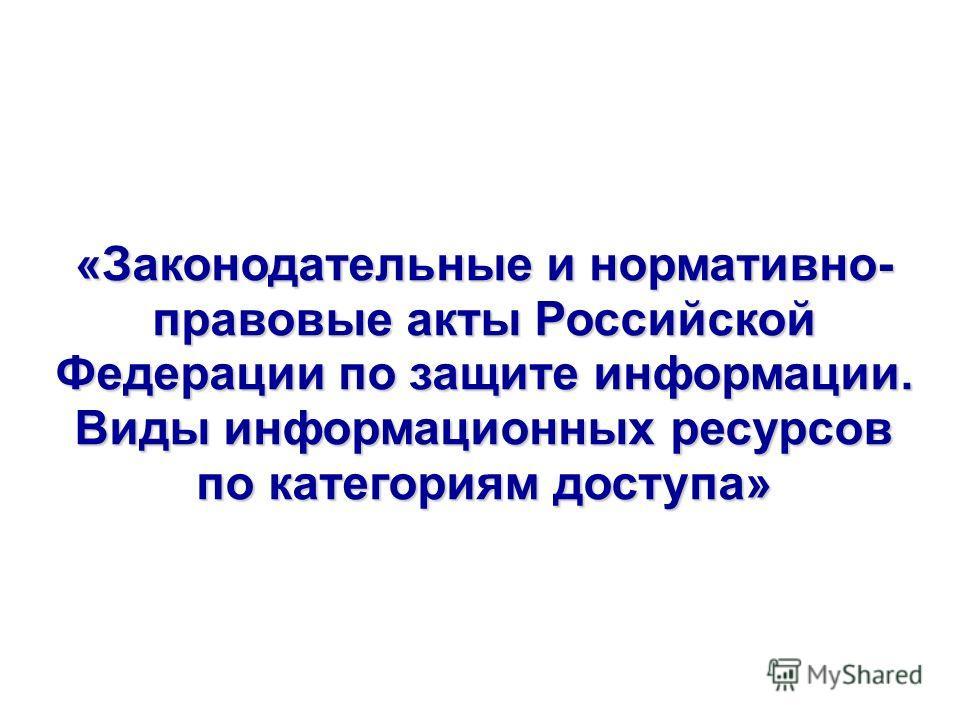 «Законодательные и нормативно- правовые акты Российской Федерации по защите информации. Виды информационных ресурсов по категориям доступа»