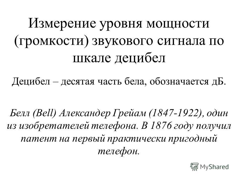 Измерение уровня мощности (громкости) звукового сигнала по шкале децибел Децибел – десятая часть бела, обозначается дБ. Белл (Bell) Александер Грейам (1847-1922), один из изобретателей телефона. В 1876 году получил патент на первый практически пригод