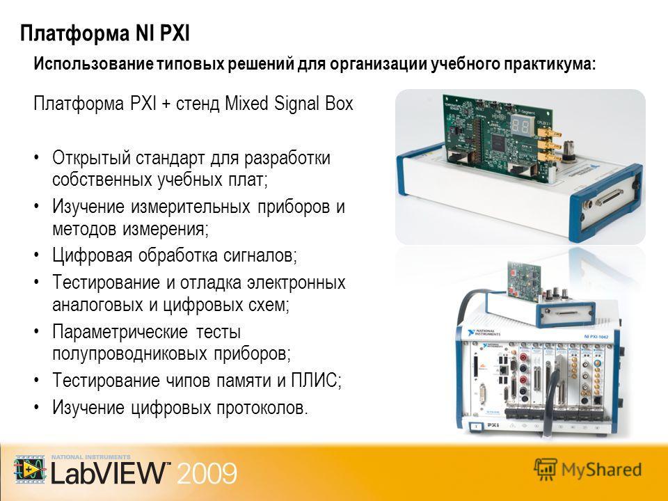 Платформа NI PXI Использование типовых решений для организации учебного практикума: Платформа PXI + стенд Mixed Signal Box Открытый стандарт для разработки собственных учебных плат; Изучение измерительных приборов и методов измерения; Цифровая обрабо