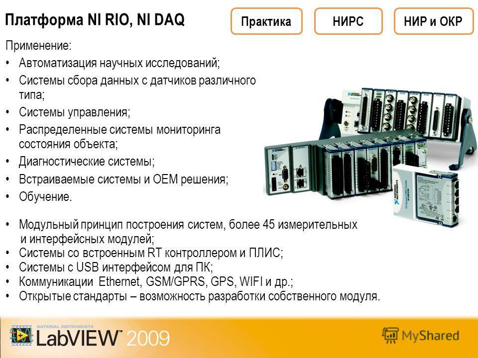 Платформа NI RIO, NI DAQ Применение: Автоматизация научных исследований; Системы сбора данных с датчиков различного типа; Системы управления; Распределенные системы мониторинга состояния объекта; Диагностические системы; Встраиваемые системы и ОЕМ ре