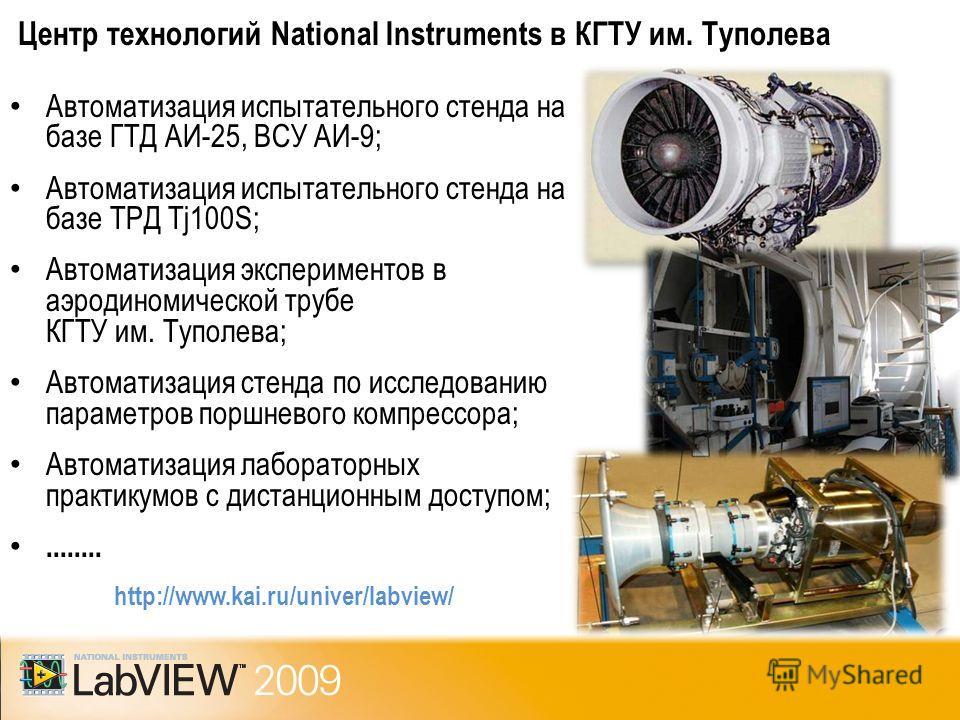 Центр технологий National Instruments в КГТУ им. Туполева http://www.kai.ru/univer/labview/ Автоматизация испытательного стенда на базе ГТД АИ-25, ВСУ АИ-9; Автоматизация испытательного стенда на базе ТРД Tj100S; Автоматизация экспериментов в аэродин