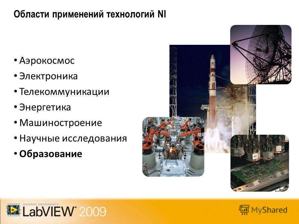Области применений технологий NI Аэрокосмос Электроника Телекоммуникации Энергетика Машиностроение Научные исследования Образование