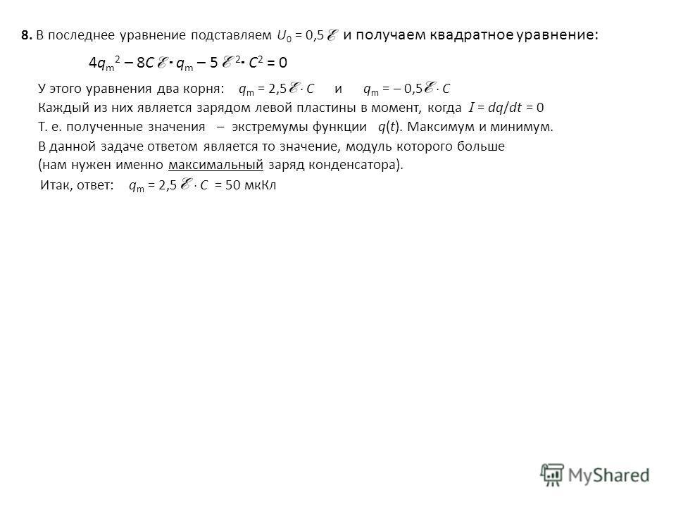 8. В последнее уравнение подставляем U 0 = 0,5 и получаем квадратное уравнение: Каждый из них является зарядом левой пластины в момент, когда I = dq/dt = 0 Т. е. полученные значения – экстремумы функции q(t). Максимум и минимум. В данной задаче ответ
