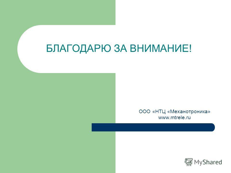БЛАГОДАРЮ ЗА ВНИМАНИЕ! ООО «НТЦ «Механотроника» www.mtrele.ru