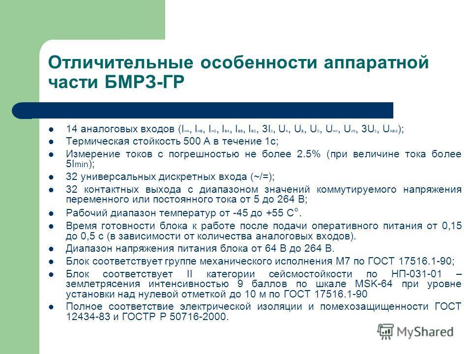 Отличительные особенности аппаратной части БМРЗ-ГР 14 аналоговых входов (I НА, I НB, I НC, I BА, I BB, I BC, 3I 0, U А, U B, U C, U НИ, U ИК, 3U 0, U AB-2 ); Термическая стойкость 500 А в течение 1с; Измерение токов с погрешностью не более 2.5% (при