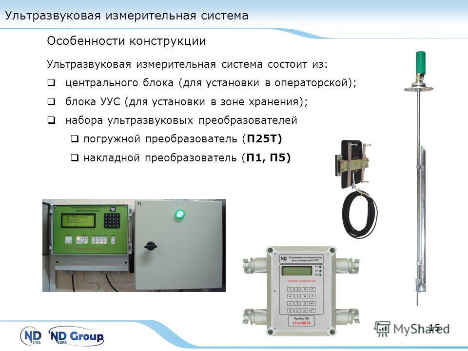 Ультразвуковая измерительная система 15 Ультразвуковая измерительная система состоит из: центрального блока (для установки в операторской); блока УУС (для установки в зоне хранения); набора ультразвуковых преобразователей погружной преобразователь (П