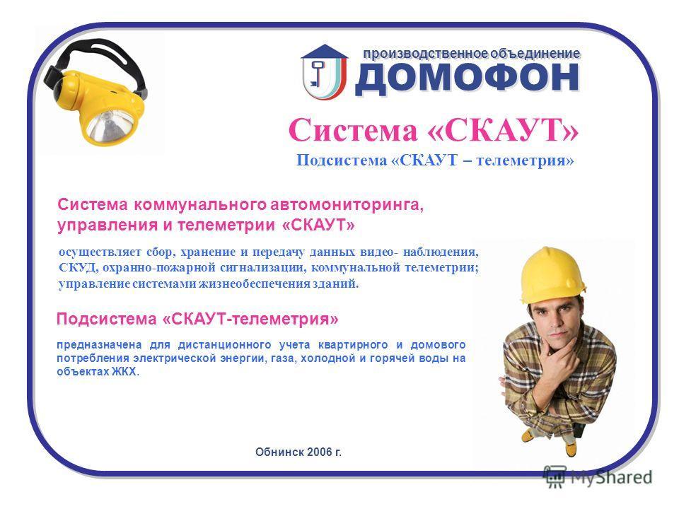 Обнинск 2006 г. ДОМОФОН производственное объединение Система «СКАУТ» Подсистема «СКАУТ – телеметрия» осуществляет сбор, хранение и передачу данных видео- наблюдения, СКУД, охранно-пожарной сигнализации, коммунальной телеметрии; управление системами ж