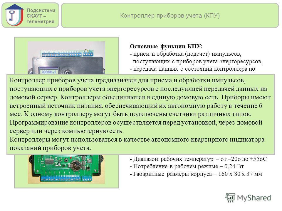 Контроллер приборов учета (КПУ) Основные функции КПУ: - прием и обработка (подсчет) импульсов, поступающих с приборов учета энергоресурсов, - передача данных о состоянии контроллера по интерфейсу RS-485 в домовой сервер, - индикация текущих показаний