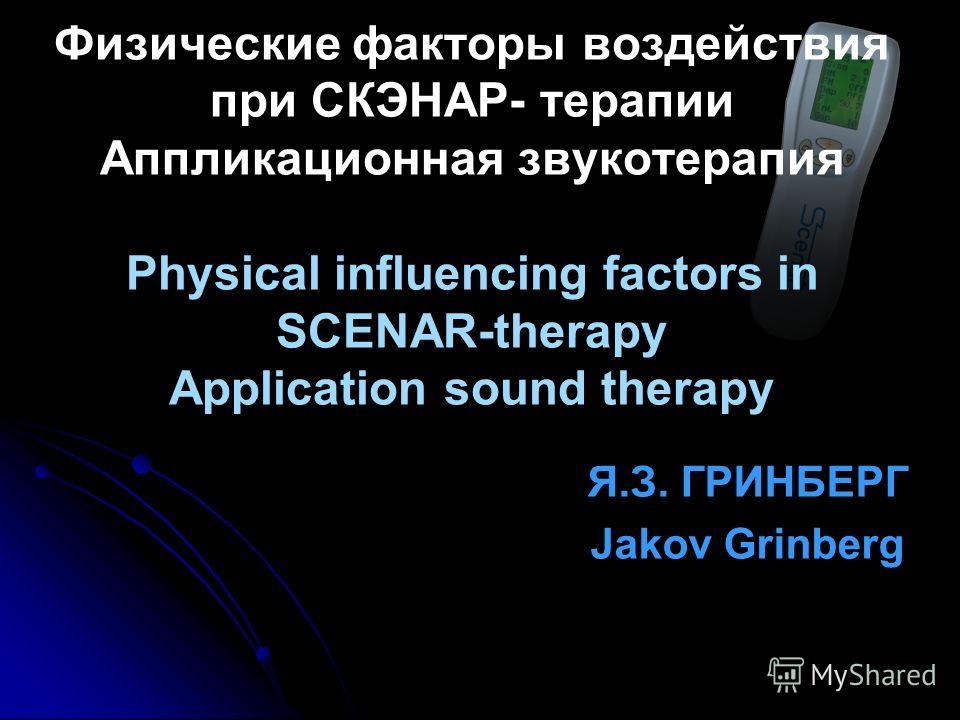 Я.З. ГРИНБЕРГ Jakov Grinberg Физические факторы воздействия при СКЭНАР- терапии Аппликационная звукотерапия Physical influencing factors in SCENAR-therapy Application sound therapy