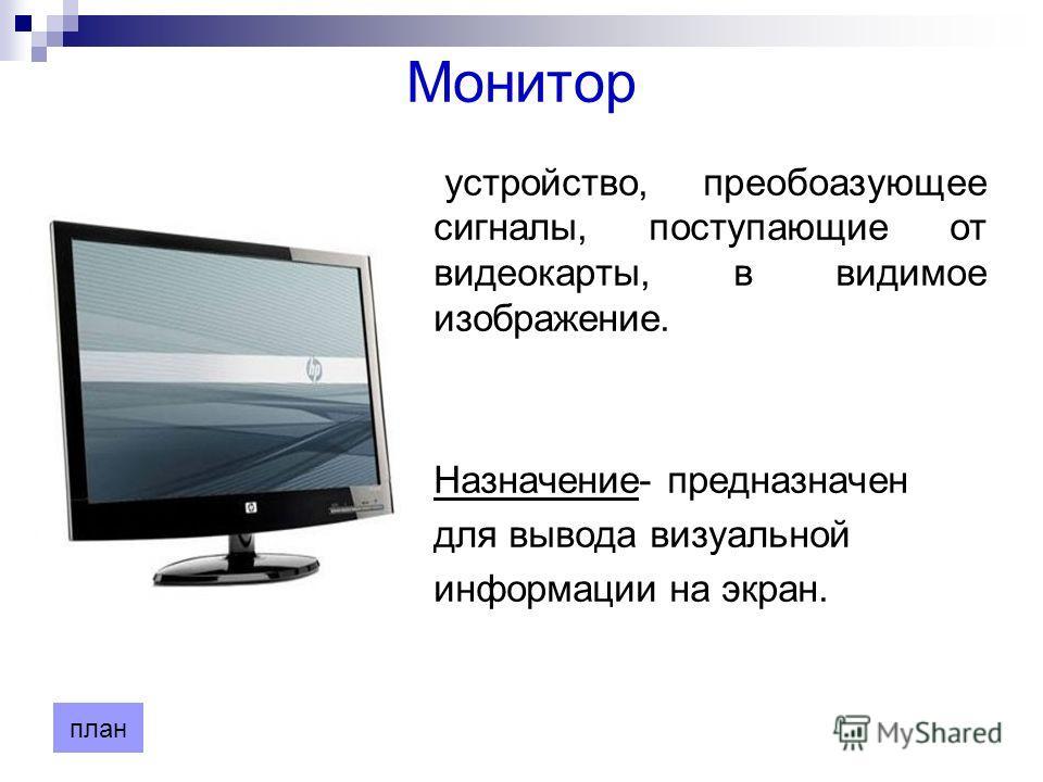 устройство, преобоазующее сигналы, поступающие от видеокарты, в видимое изображение. Назначение- предназначен для вывода визуальной информации на экран. Монитор план