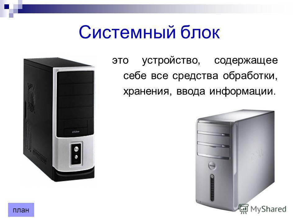 Системный блок это устройство, содержащее себе все средства обработки, хранения, ввода информации. план