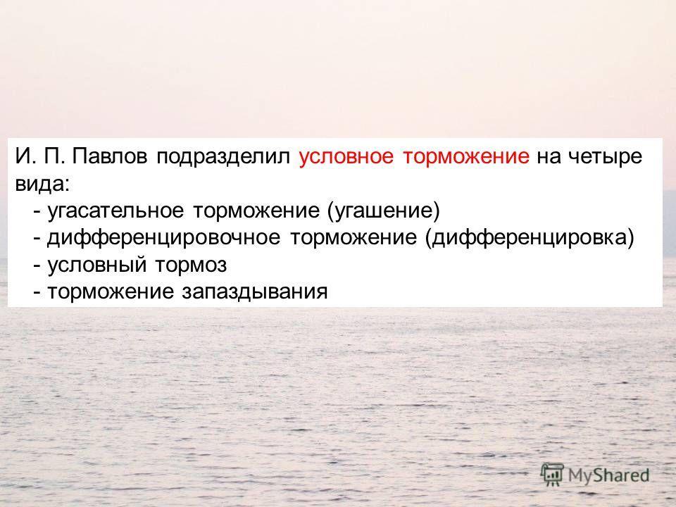 И. П. Павлов подразделил условное торможение на четыре вида: - угасательное торможение (угашение) - дифференцировочное торможение (дифференцировка) - условный тормоз - торможение запаздывания