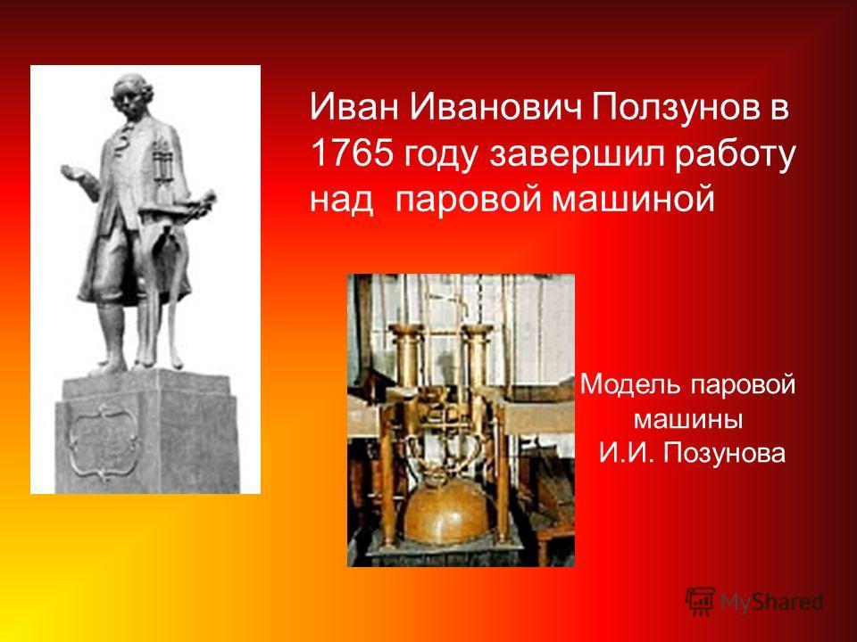 Иван Иванович Ползунов в 1765 году завершил работу над паровой машиной Модель паровой машины И.И. Позунова