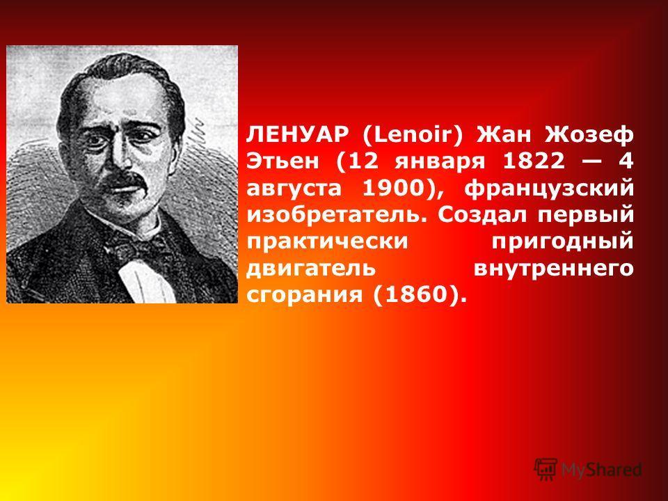ЛЕНУАР (Lenoir) Жан Жозеф Этьен (12 января 1822 4 августа 1900), французский изобретатель. Создал первый практически пригодный двигатель внутреннего сгорания (1860).