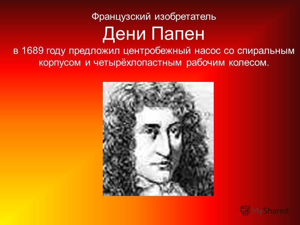 Французский изобретатель Дени Папен в 1689 году предложил центробежный насос со спиральным корпусом и четырёхлопастным рабочим колесом.