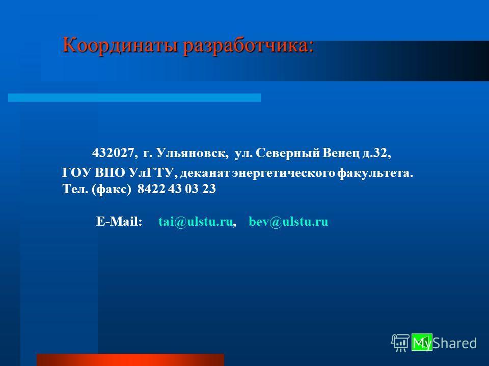 Координаты разработчика: Координаты разработчика: 432027, г. Ульяновск, ул. Северный Венец д.32, ГОУ ВПО УлГТУ, деканат энергетического факультета. Тел. (факс) 8422 43 03 23 E-Mail: tai@ulstu.ru, bev@ulstu.ru