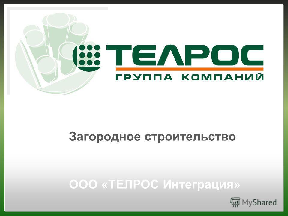 Загородное строительство ООО «ТЕЛРОС Интеграция»