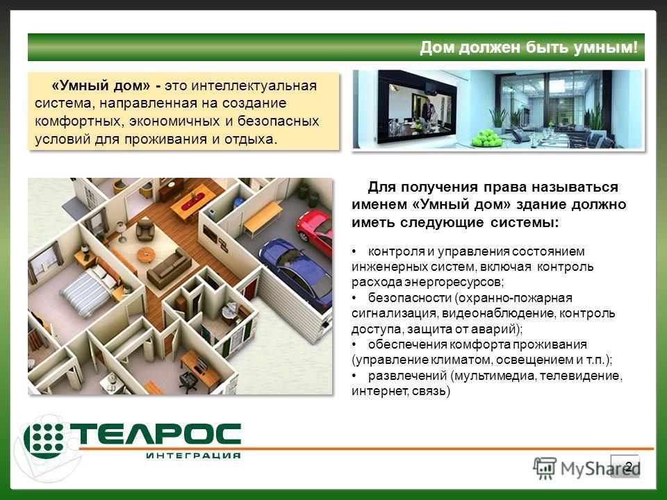Для получения права называться именем «Умный дом» здание должно иметь следующие системы: контроля и управления состоянием инженерных систем, включая контроль расхода энергоресурсов; безопасности (охранно-пожарная сигнализация, видеонаблюдение, контро