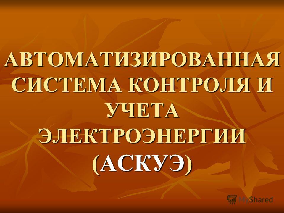 АВТОМАТИЗИРОВАННАЯ СИСТЕМА КОНТРОЛЯ И УЧЕТА ЭЛЕКТРОЭНЕРГИИ (АСКУЭ)