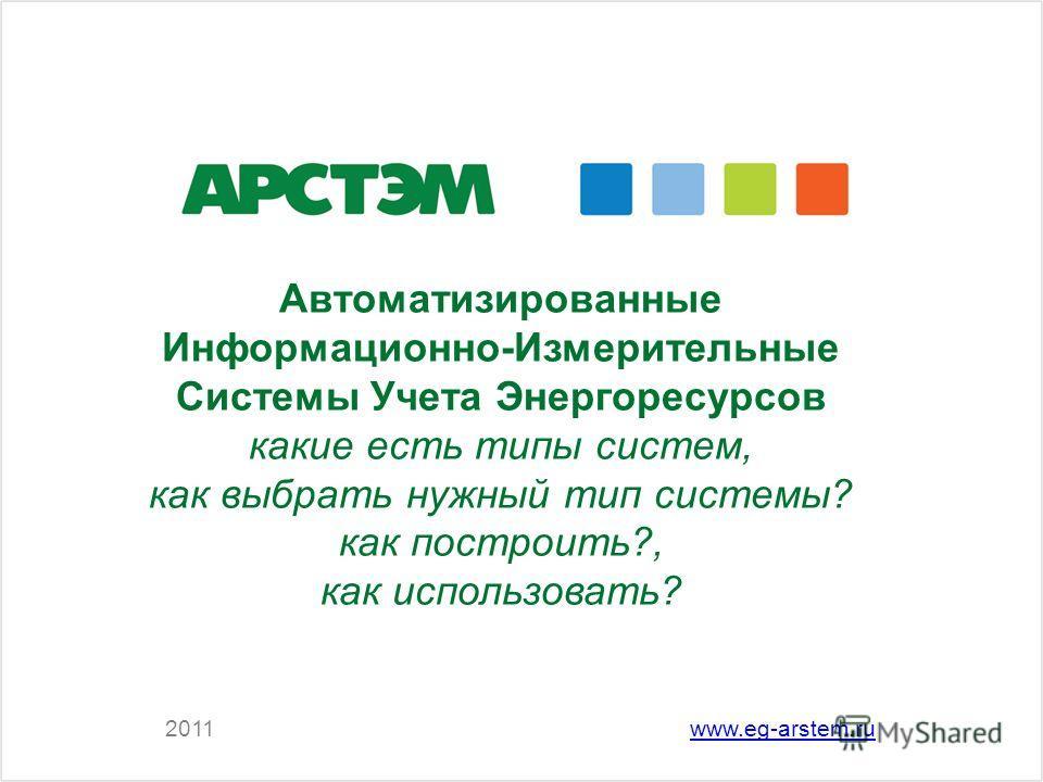 Автоматизированные Информационно-Измерительные Системы Учета Энергоресурсов какие есть типы систем, как выбрать нужный тип системы? как построить?, как использовать? 2011www.eg-arstem.ru