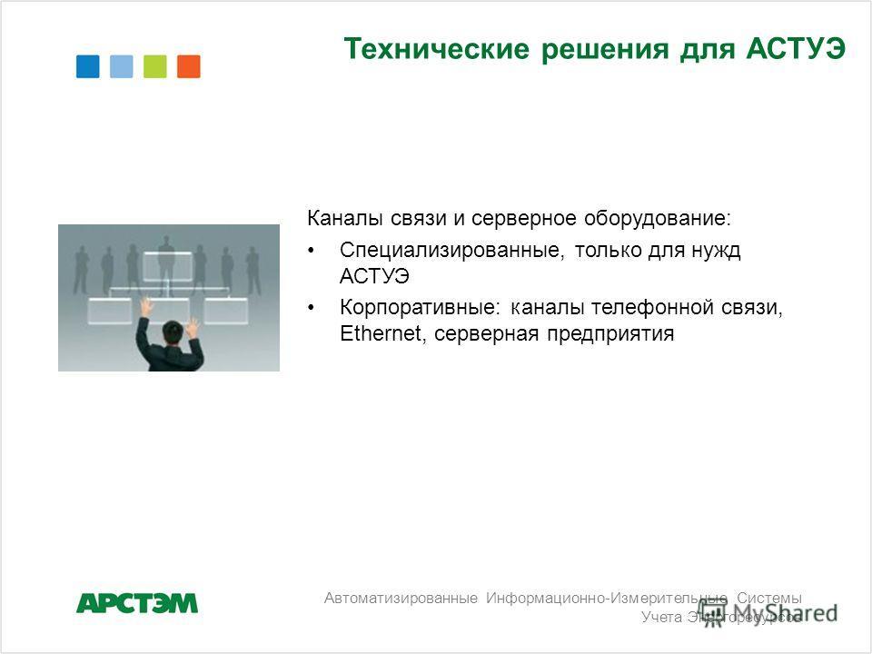 Автоматизированные Информационно-Измерительные Системы Учета Энергоресурсов Технические решения для АСТУЭ Каналы связи и серверное оборудование: Специализированные, только для нужд АСТУЭ Корпоративные: каналы телефонной связи, Ethernet, серверная пре