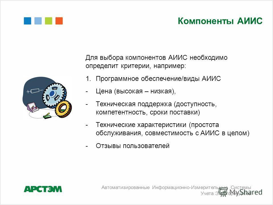 Для выбора компонентов АИИС необходимо определит критерии, например: 1.Программное обеспечение/виды АИИС -Цена (высокая – низкая), -Техническая поддержка (доступность, компетентность, сроки поставки) -Технические характеристики (простота обслуживания