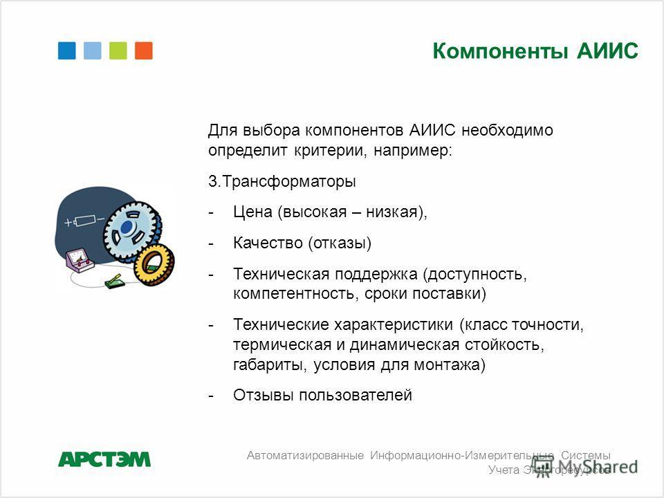 Для выбора компонентов АИИС необходимо определит критерии, например: 3.Трансформаторы -Цена (высокая – низкая), -Качество (отказы) -Техническая поддержка (доступность, компетентность, сроки поставки) -Технические характеристики (класс точности, терми