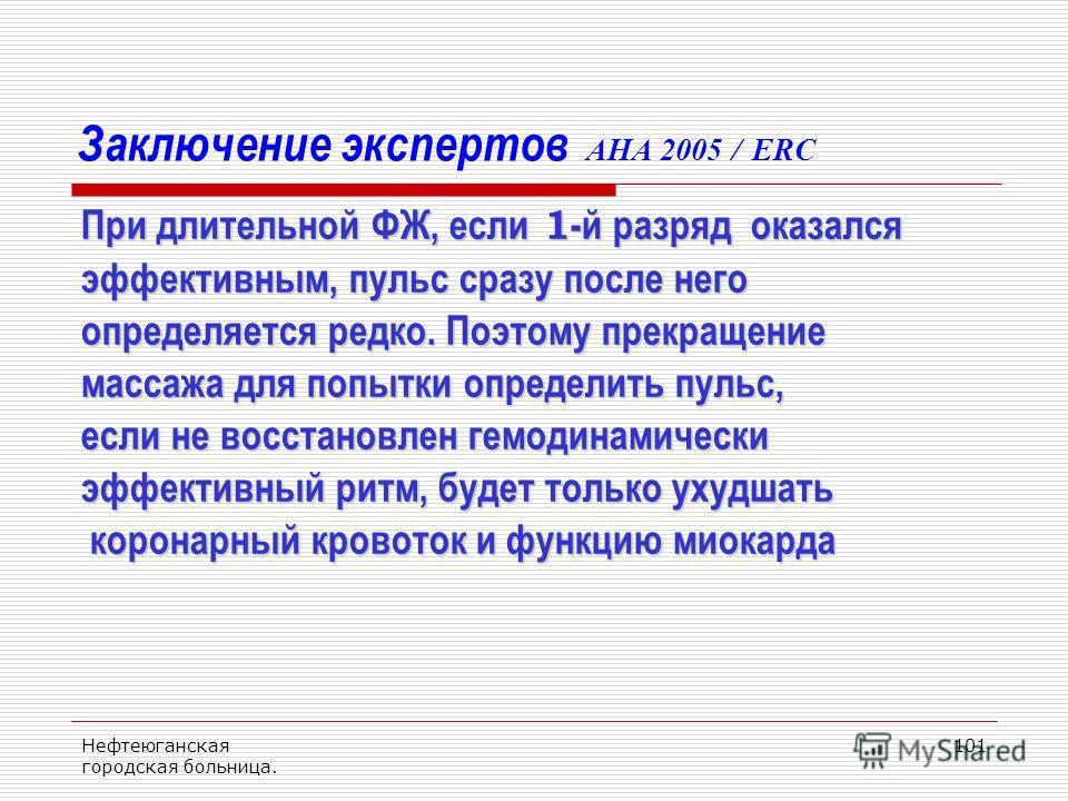 Нефтеюганская городская больница. 101 Заключение экспертов AHA 2005 / ERC При длительной ФЖ, если 1 -й разряд оказался эффективным, пульс сразу после него определяется редко. Поэтому прекращение массажа для попытки определить пульс, если не восстанов
