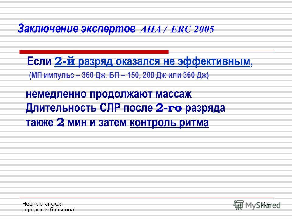 Нефтеюганская городская больница. 104 Заключение экспертов AHA / ERC 2005 Если 2-й разряд оказался не эффективным, (МП импульс – 360 Дж, БП – 150, 200 Дж или 360 Дж) немедленно продолжают массаж Длительность СЛР после 2-го разряда также 2 мин и затем