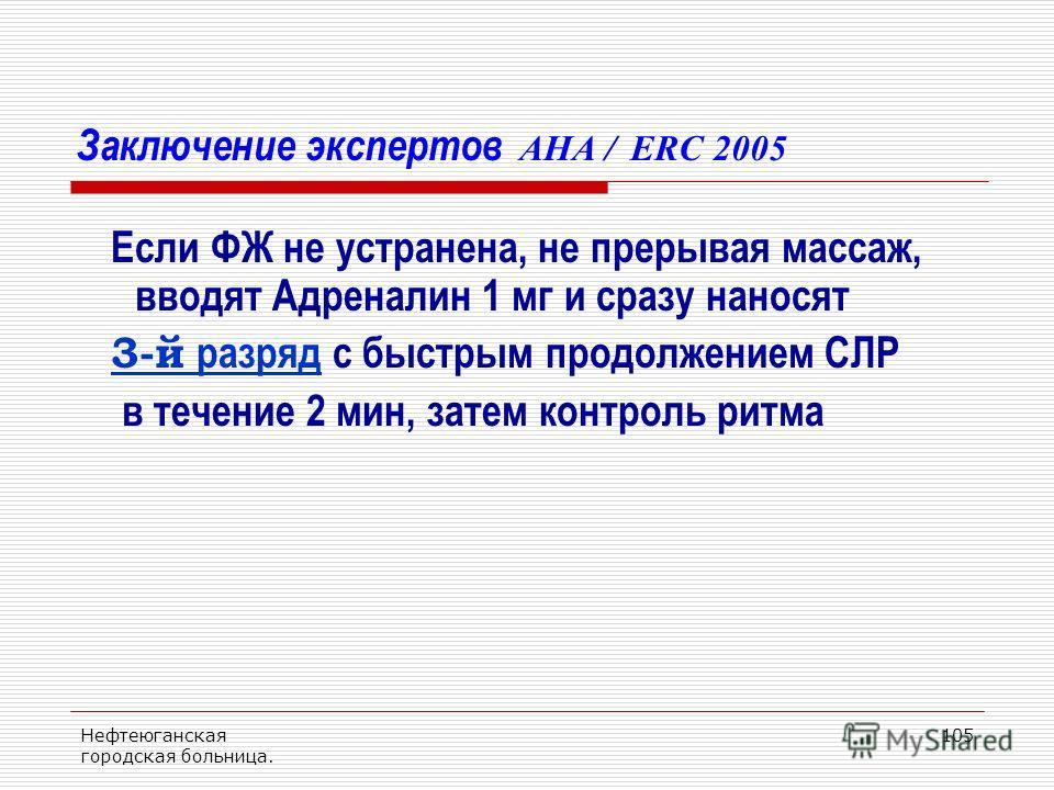 Нефтеюганская городская больница. 105 Заключение экспертов AHA / ERC 2005 Если ФЖ не устранена, не прерывая массаж, вводят Адреналин 1 мг и сразу наносят 3-й разряд с быстрым продолжением СЛР в течение 2 мин, затем контроль ритма