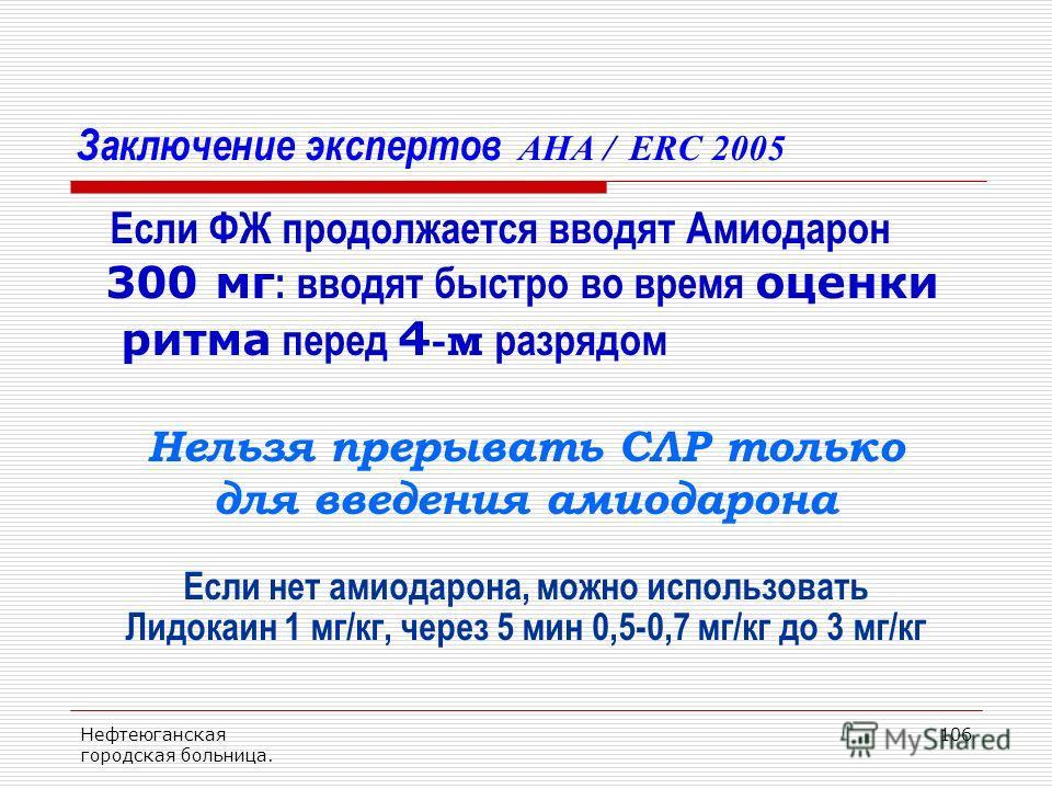 Нефтеюганская городская больница. 106 Заключение экспертов AHA / ERC 2005 Если ФЖ продолжается вводят Амиодарон 300 мг : вводят быстро во время оценки ритма перед 4 -м разрядом Нельзя прерывать СЛР только для введения амиодарона Если нет амиодарона,